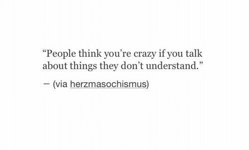 """youre crazy: """"People think you're crazy if you talk  about things they don't understand.""""  -(via herzmasochismus)"""