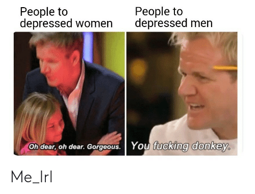 Donkey: People to  depressed women  People to  depressed men  You fucking donkey.  Oh dear, oh dear. Gorgeous. Me_Irl