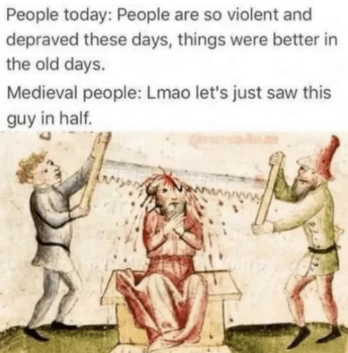 Medieval: People today: People are so violent and  depraved these days, things were better in  the old days.  Medieval people: Lmao let's just saw this  guy in half.