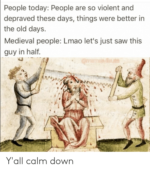Violent: People today: People are so violent and  depraved these days, things were better in  the old days.  Medieval people: Lmao let's just saw this  guy in half.  OmemesMileuta  wwwwwwVy Y'all calm down