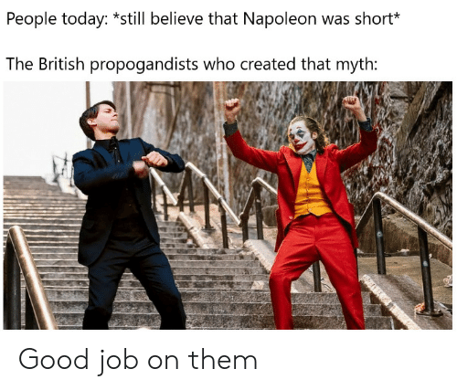 myth: People today: *still believe that Napoleon was short*  The British propogandists who created that myth: Good job on them