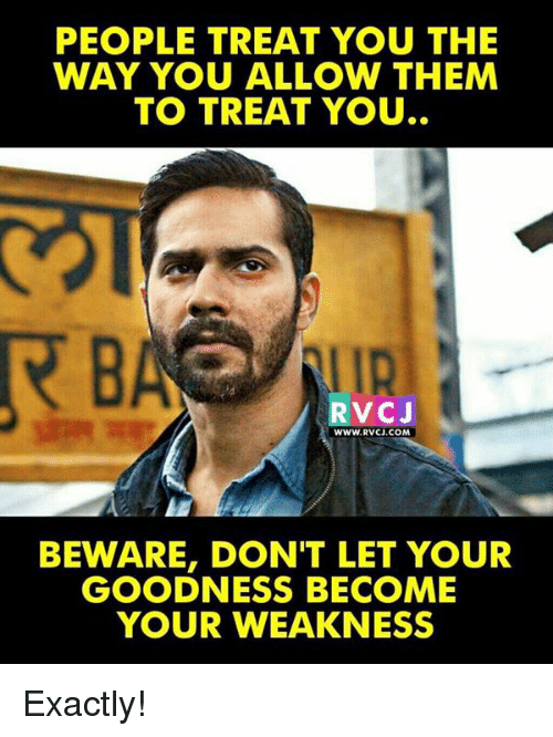 Memes, 🤖, and Com: PEOPLE TREAT YOU THE  WAY YOU ALLOW THEM  TO TREAT YOU..  IR  RVCJ  WWW.RVCJ.COM  BEWARE, DON'T LET YOUR  GOODNESS BECOME  YOUR WEAKNESS Exactly!
