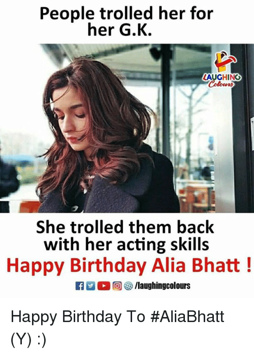 Birthday, Happy Birthday, and Happy: People trolled her for  her G.K.  LAUGHING  She trolled them back  with her acting skills  Happy Birthday Alia Bhatt!  0回  /laughingcolours Happy Birthday To #AliaBhatt (Y) :)