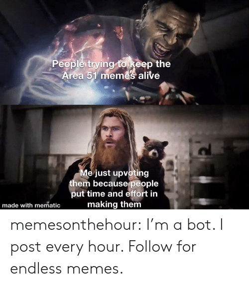 Upvoting: People trying to keep the  Area 51 memes alive  Me just upvoting  them becausepeople  put time and effort in  making them  made with mematic memesonthehour:  I'm a bot. I post every hour. Follow for endless memes.