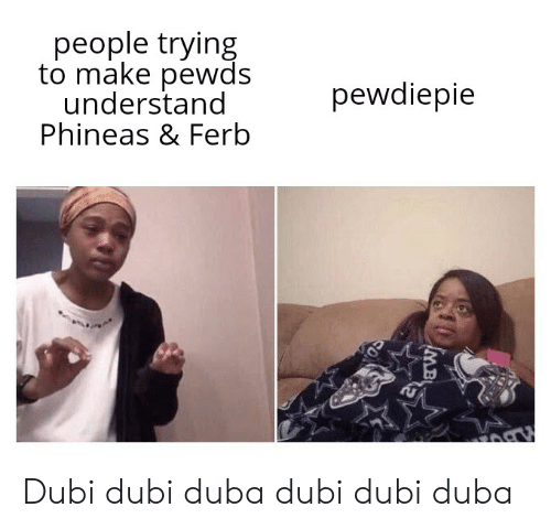 dubi: people trying  to make pewds  understand  Phineas & Ferb  pewdiepie  MB Dubi dubi duba dubi dubi duba