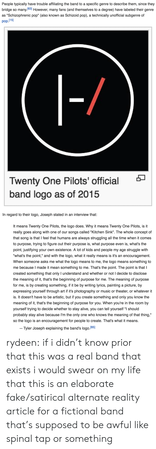 "kitchen sink: People typically have trouble affiliating the band to a specific genre to describe them, since they  bridge so many.(63] However, many fans (and themselves to a degree) have labeled their genre  pop.l15  as ""Schizophrenic pop"" (also known as Schizoid pop), a technically unofficial subgenre of   Twenty One Pilots' official  band logo as of 2015   In regard to their logo, Joseph stated in an interview that:  It means Twenty One Pilots, the logo does. Why it means Twenty One Pilots, is it  really goes along with one of our songs called ""Kitchen Sink"". The whole concept of  that song is that I feel that humans are always struggling all the time when it comes  to purpose, trying to figure out their purpose is, what purpose even is, what's the  point, justifying your own existence. A lot of kids and people my age struggle with  ""what's the point,"" and with the logo, what it really means is it's an encouragement  When someone asks me what the logo means to me, the logo means something to  me because I made it mean something to me. That's the point. The point is that I  created something that only I understand and whether or not I decide to disclose  the meaning of it, that's the beginning of purpose for me. The meaning of purpose  for me, is by creating something, if it be by writing lyrics, painting a picture, by  expressing yourself through art if it's photography or music or theater, or whatever it  is. It doesn't have to be artistic, but if you create something and only you know the  meaning of it, that's the beginning of purpose for you. When you're in the room by  yourself trying to decide whether to stay alive, you can tell yourself "" should  probably stay alive because I'm the only one who knows the meaning of that thing,""  so the logo is an encouragement for people to create. That's what it means.  Tyler Joseph explaining the band's logo.(651 rydeen:  if i didn't know prior that this was a real band that exists i would swear on my life that this is an elaborate fake/satirical alternate reality article for a fictional band that's supposed to be awful like spinal tap or something"