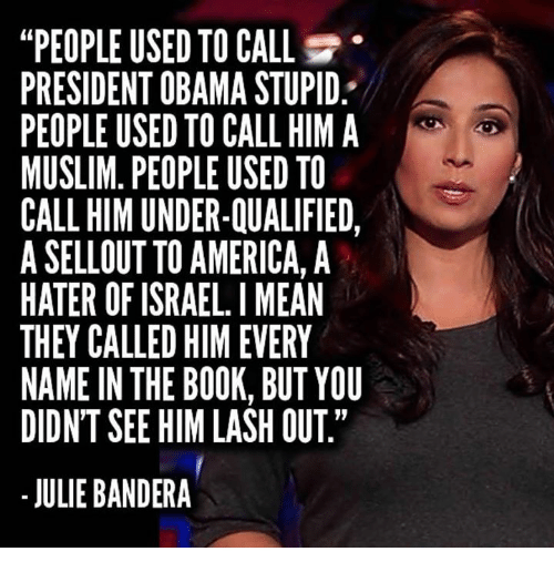 """America, Muslim, and Obama: """"PEOPLE USED TO CALL  PRESIDENT OBAMA STUPID  PEOPLE USED TO CALL HIM A  MUSLIM. PEOPLE USED TO  CALL HIM UNDER-QUALIFIED,  A SELLOUT TO AMERICA, A  HATER OF ISRAEL. I MEAN  THEY CALLED HIM EVERY  NAME IN THE BOOK, BUT YOU  DIDN'T SEE HIM LASH OUT""""  - JULIE BANDERA"""
