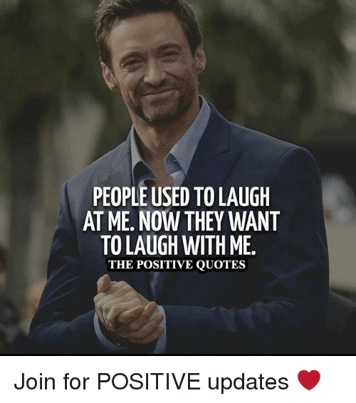 Laugh With Me: PEOPLE USED TOLAUGH  ATME. NOW THEY WANT  TO LAUGH WITH ME.  THE POSITIVE QUOTES Join for POSITIVE updates ❤