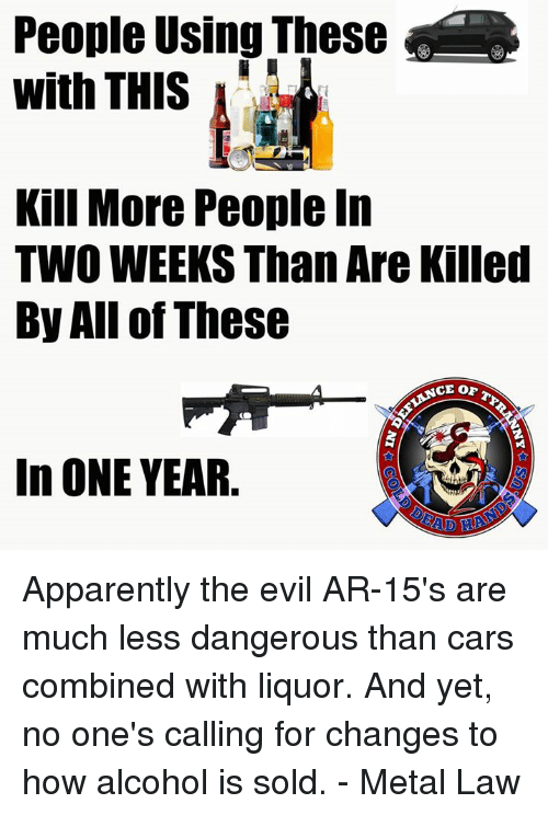 cars: People Using These  with THIS  Kill More People In  TWO WEEKS Than Are Killed  By All of These  In ONE YEAR. Apparently the evil AR-15's are much less dangerous than cars combined with liquor. And yet, no one's calling for changes to how alcohol is sold. - Metal Law