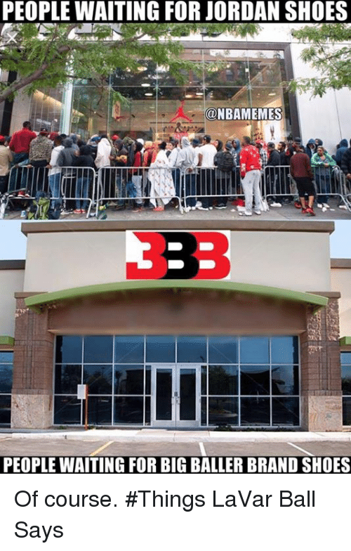 Nba, Shoes, and Jordan: PEOPLE WAITING FOR JORDAN SHOES  ONBAMEMES  PEOPLE WAITING FOR BIG BALLER BRAND SHOES Of course. #Things LaVar Ball Says