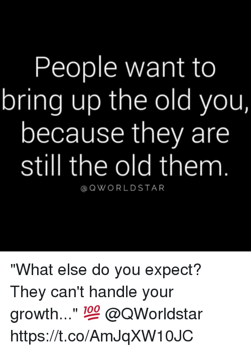 """Memes, Star, and World: People want to  bring up the old you  because they are  still the old them  Ca Q WORLD STAR """"What else do you expect? They can't handle your growth..."""" 💯 @QWorldstar https://t.co/AmJqXW10JC"""