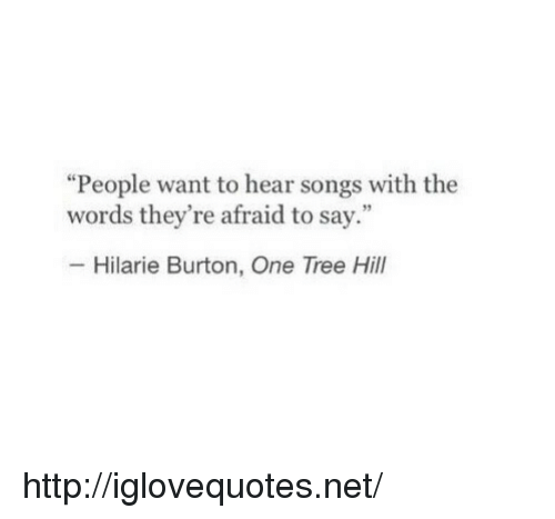 """One Tree Hill: """"People want to hear songs with the  words they're afraid to say.""""  Hilarie Burton, One Tree Hill http://iglovequotes.net/"""
