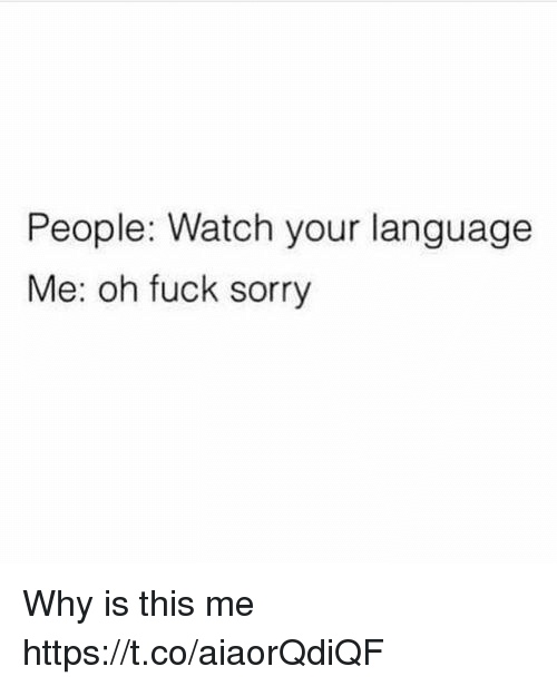 Sorry, Fuck, and Watch: People: Watch your language  Me: oh fuck sorry Why is this me https://t.co/aiaorQdiQF