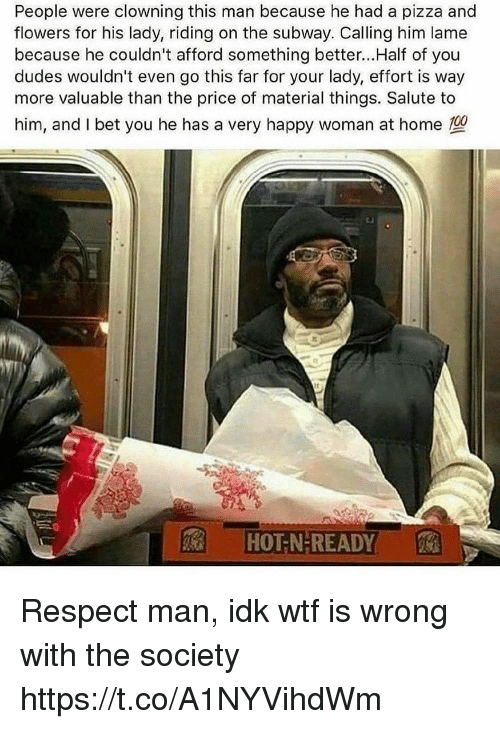 I Bet, Memes, and Pizza: People were clowning this man because he had a pizza and  flowers for his lady, riding on the subway. Calling him lame  because he couldn't afford something better...Half of you  dudes wouldn't even go this far for your lady, effort is way  more valuable than the price of material things. Salute to  him, and I bet you he has a very happy woman at home  1nz  It  HOT N-READY Respect man, idk wtf is wrong with the society https://t.co/A1NYVihdWm