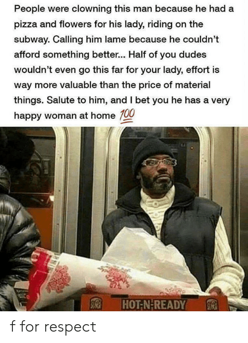 very happy: People were clowning this man because he had a  pizza and flowers for his lady, riding on the  subway. Calling him lame because he couldn't  afford something better... Half of you dudes  wouldn't even go this far for your lady, effort is  way more valuable than the price of material  things. Salute to him, and I bet you he has a very  happy woman at home 100  HOT-N-READY f for respect