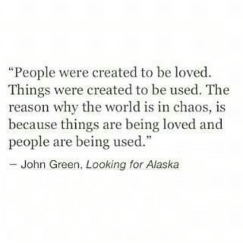 """Alaska: """"People were created to be loved  Things were created to be used. The  reason why the world is in chaos, is  because things are being loved and  people are being used.""""  - John Green, Looking for Alaska"""