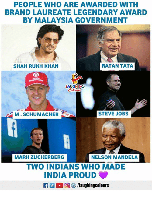 Malaysia: PEOPLE WHO ARE AWARDED WITH  BRAND LAUREATE LEGENDARY AWARD  BY MALAYSIA GOVERNMENT  SHAH RUKH KHAN  RATAN TATA  M. SCHUMACHER  STEVE JOBS  MARK ZUCKERBERG  NELSON MANDELA  TWO INDIANS WHO MADE  INDIA PROUD  0回  ク/laughingcolours