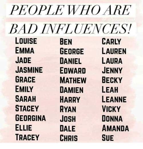 Joshed: PEOPLE WHO ARE  BAD INFLUENCES!  CARLY  LOUISE  EMMA  JADE  JASMINE EDWARD JENNY  GRACE  EMILY  SARAH  STACEY RYAN  GEORGINA JOSH  ELLIE  TRACEY CHRIS  BEN  GEORGE LAUREN  DANIEL LAURA  MATHEW BECKY  DAMIEN LEAH  HARRY LEANNE  VICKY  DONNA  AMANDA  SUE  DALE
