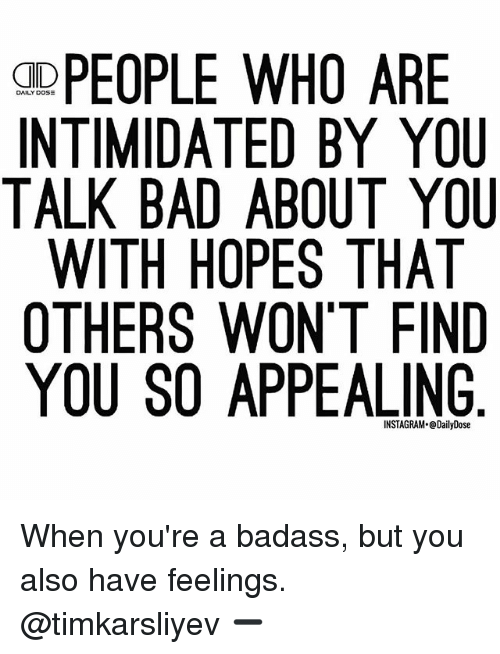 Bad, Memes, and Badass: PEOPLE WHO ARE  INTIMIDATED BY YOU  TALK BAD ABOUT YOU  WITH HOPES THAT  OTHERS WON'T FIND  YOU SO APPEALING When you're a badass, but you also have feelings. @timkarsliyev ➖