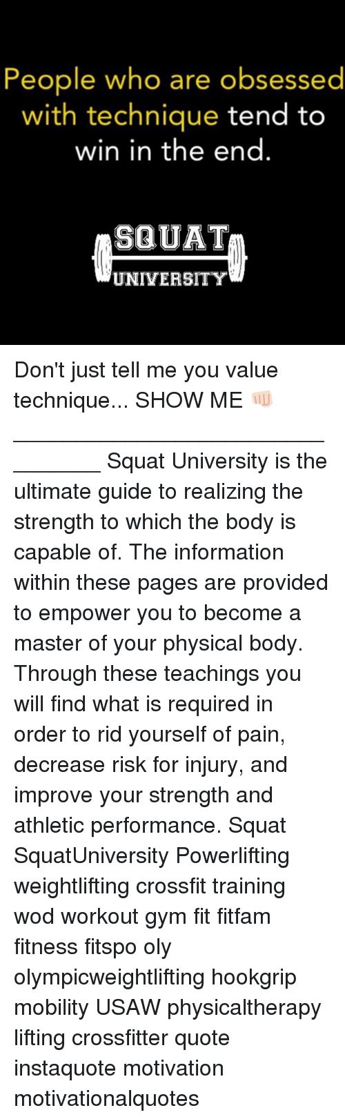 Squating: People who are obsessed  with technique tend to  win in the end  SQUAT  UNIVERSITY Don't just tell me you value technique... SHOW ME 👊🏻 ________________________________ Squat University is the ultimate guide to realizing the strength to which the body is capable of. The information within these pages are provided to empower you to become a master of your physical body. Through these teachings you will find what is required in order to rid yourself of pain, decrease risk for injury, and improve your strength and athletic performance. Squat SquatUniversity Powerlifting weightlifting crossfit training wod workout gym fit fitfam fitness fitspo oly olympicweightlifting hookgrip mobility USAW physicaltherapy lifting crossfitter quote instaquote motivation motivationalquotes