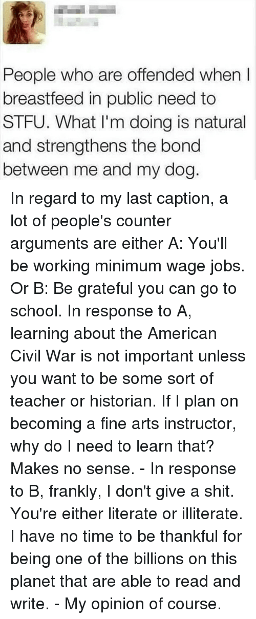 Memes, 🤖, and The Americans: People who are offended when  breastfeed in public need to  STFU. What I'm doing is natural  and strengthens the bond  between me and my dog In regard to my last caption, a lot of people's counter arguments are either A: You'll be working minimum wage jobs. Or B: Be grateful you can go to school. In response to A, learning about the American Civil War is not important unless you want to be some sort of teacher or historian. If I plan on becoming a fine arts instructor, why do I need to learn that? Makes no sense. - In response to B, frankly, I don't give a shit. You're either literate or illiterate. I have no time to be thankful for being one of the billions on this planet that are able to read and write. - My opinion of course.
