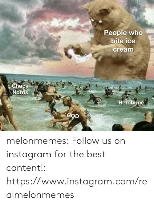 chuck: People who  bite ice  cream  Chuck  Norris  Herobrine  GOD melonmemes:  Follow us on instagram for the best content!: https://www.instagram.com/realmelonmemes