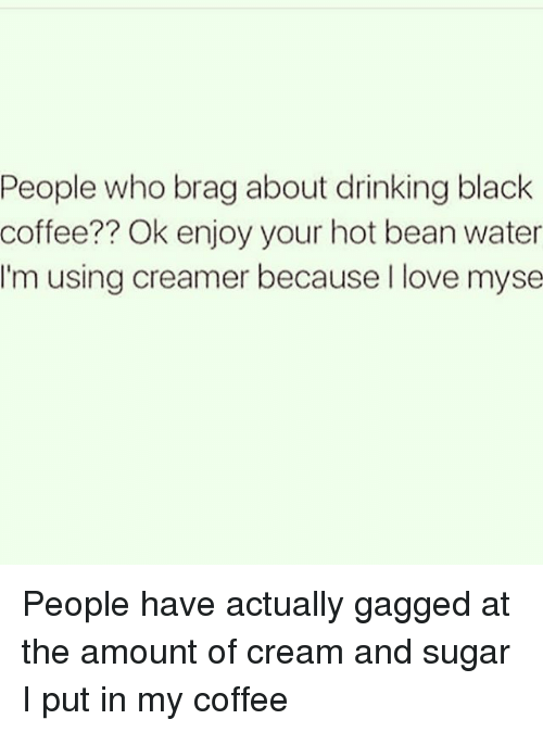 Drinking, Love, and Black: People who brag about drinking black  coffee?? Ok enjoy your hot bean water  I'm using creamer because I love myse People have actually gagged at the amount of cream and sugar I put in my coffee