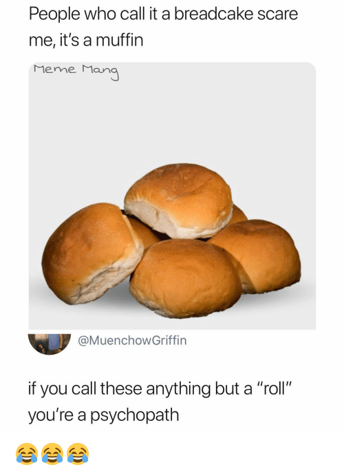 """meme man: People who call it a breadcake scare  me, it's a muffin  Meme Man  @MuenchowGriffin  if you call these anything but a """"roll""""  you're a psychopath 😂😂😂"""