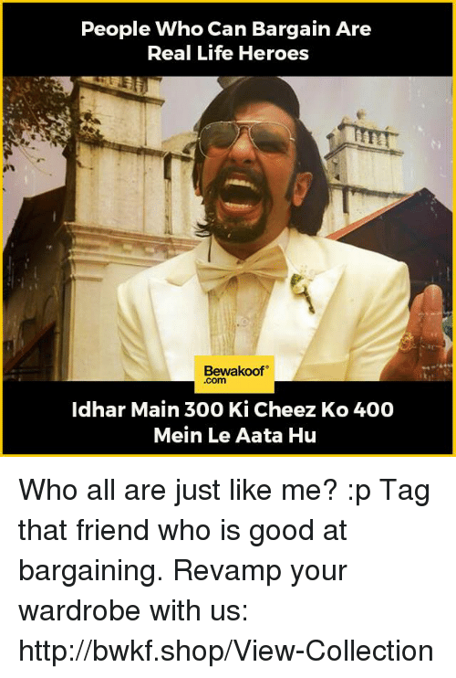 Cheeze: People Who Can Bargain Are  Real Life Heroes  Bewakoof  -Com  Idhar Main 300 Ki Cheez Ko 400  Mein Le Aata Hu Who all are just like me? :p Tag that friend who is good at bargaining.  Revamp your wardrobe with us: http://bwkf.shop/View-Collection