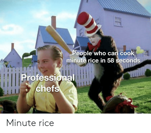 chefs: People who can cook  minute rice in 58 seconds  Professional  chefs Minute rice