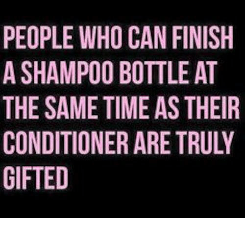 Dank, Time, and 🤖: PEOPLE WHO CAN FINISH  A SHAMPO0 BOTTLE AT  THE SAME TIME AS THEIR  CONDITIONER ARE TRULY  GIFTED