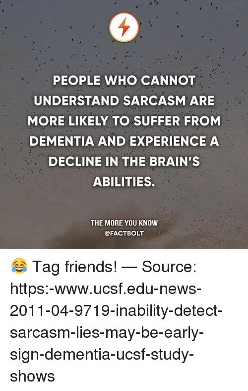 Brains, Friends, and Memes: PEOPLE WHO CANNOT  UNDERSTAND SARCASM ARE  MORE LIKELY TO SUFFER FROM  DEMENTIA AND EXPERIENCE A  DECLINE IN THE BRAIN'S  ABILITIES.  THE MORE YOU KNOW  @FACT BOLT 😂 Tag friends! — Source: https:-www.ucsf.edu-news-2011-04-9719-inability-detect-sarcasm-lies-may-be-early-sign-dementia-ucsf-study-shows