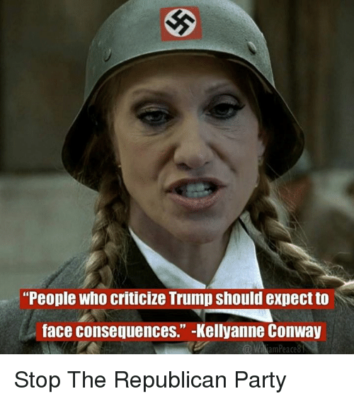 """Conway, Memes, and Republican Party: """"People who criticize Trump should expect to  face consequences."""" -Kellyanne Conway  Wi  ann Peace 8 Stop The Republican Party"""