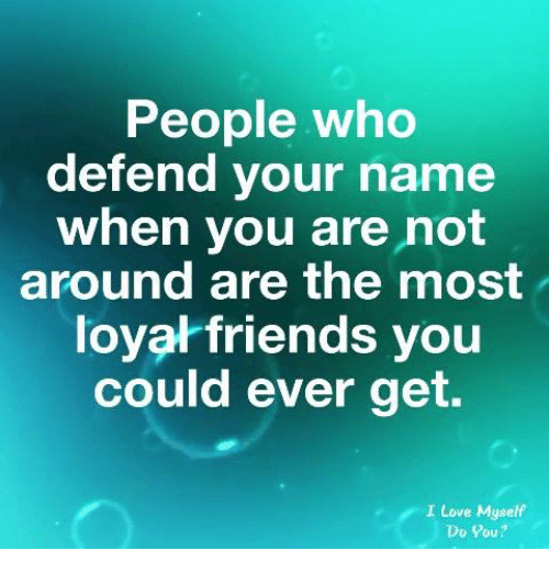 Friends, Love, and Who: People who  defend your name  when you are not  around are the most  loyal friends you  could ever get.  I Love Myself  Do Pou?