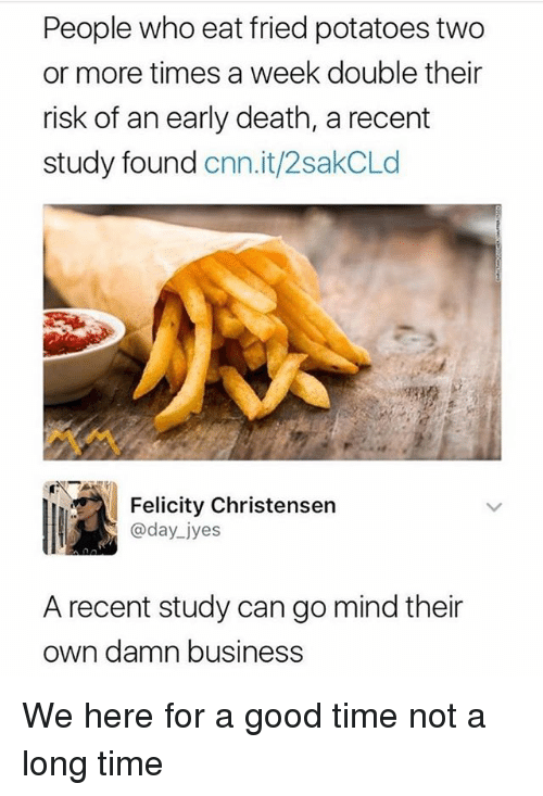 cnn.com, Funny, and Business: People who eat fried potatoes two  or more times a week double their  risk of an early death, a recent  study found cnn.it/2sakCLd  Felicity Christensen  @day_ jyes  A recent study can go mind their  own damn business We here for a good time not a long time