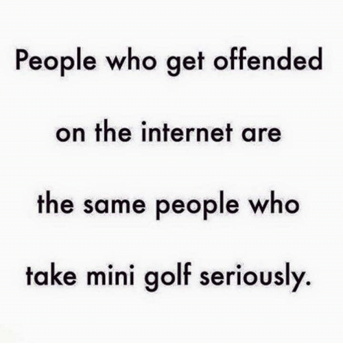 dank: People who get offended  on the internet are  the same people who  take mini golf seriously