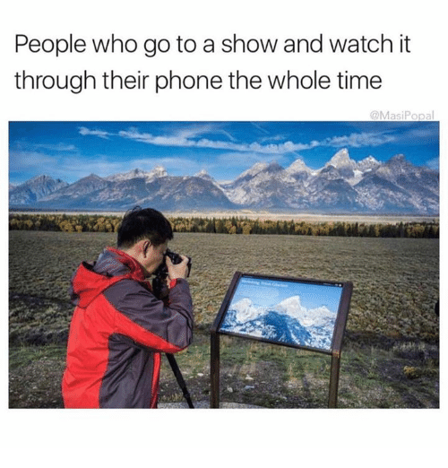 Dank, Phone, and Time: People who go to a show and watch it  through their phone the whole time  @Masi Popal
