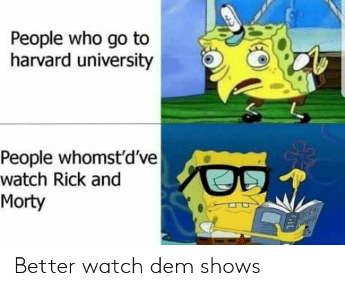 Whomstdve: People who go to  harvard university  People whomst'd've  watch Rick and  Morty Better watch dem shows