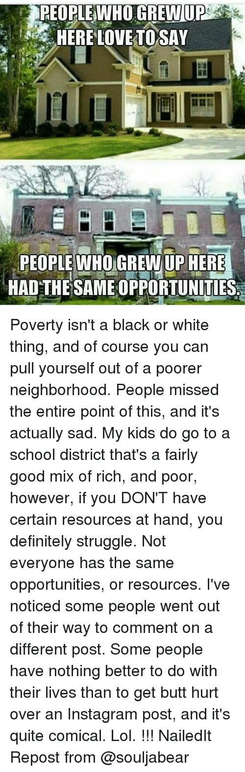 Butt, Definitely, and Instagram: PEOPLE WHO GREW UP  PEOPLE WHO UP HERE  HAD THE SAMENOPPORTUNITIES Poverty isn't a black or white thing, and of course you can pull yourself out of a poorer neighborhood. People missed the entire point of this, and it's actually sad. My kids do go to a school district that's a fairly good mix of rich, and poor, however, if you DON'T have certain resources at hand, you definitely struggle. Not everyone has the same opportunities, or resources. I've noticed some people went out of their way to comment on a different post. Some people have nothing better to do with their lives than to get butt hurt over an Instagram post, and it's quite comical. Lol. !!! NailedIt Repost from @souljabear
