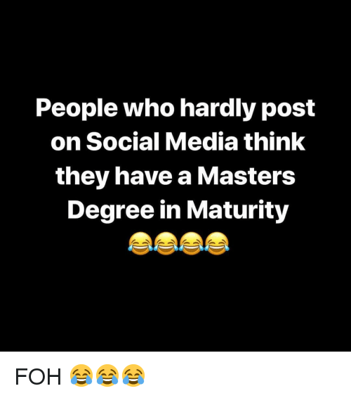 Foh, Social Media, and Masters: People who hardly post  on Social Media think  they have a Masters  Degree in Maturity FOH 😂😂😂