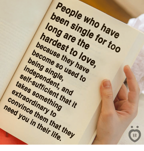Life, Love, and Single: People who have  been single for too  long are the  hardest to love  because they have  become so used to  being single,  independent, and  self-sufficient that it  takes something  extraordinary to  AR  0  convince them that the  need you in their life.
