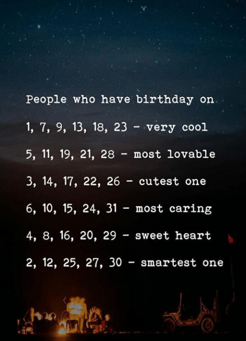5 11: People who have birthday on.  1, 7, 9, 13, 18, 23 very cool  5, 11, 19, 21, 28 most lovable  3, 14, 17, 22, 26 cutest one  6, 10, 15, 24, 31 most caring  4, 8, 16, 20, 29 sweet heart  2, 12, 25, 27, 30 smartest one