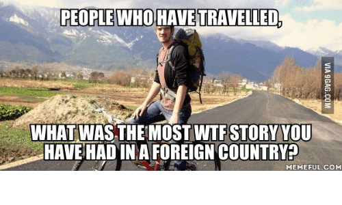 Country Memes: PEOPLE WHO HAVE TRAVELLED,  WHAT WAS THE MOST WTF STORY YOU  HAVE HADINA FOREIGN COUNTRY  MEMEFUL COM