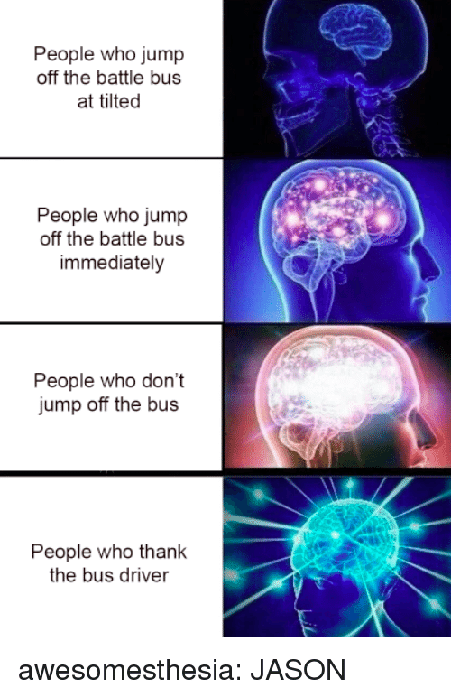 Tumblr, Blog, and Http: People who jump  off the battle bus  at tilted  People who jump  off the battle bus  immediately  People who don't  jump off the bus  People who thank  the bus driver awesomesthesia:  JASON