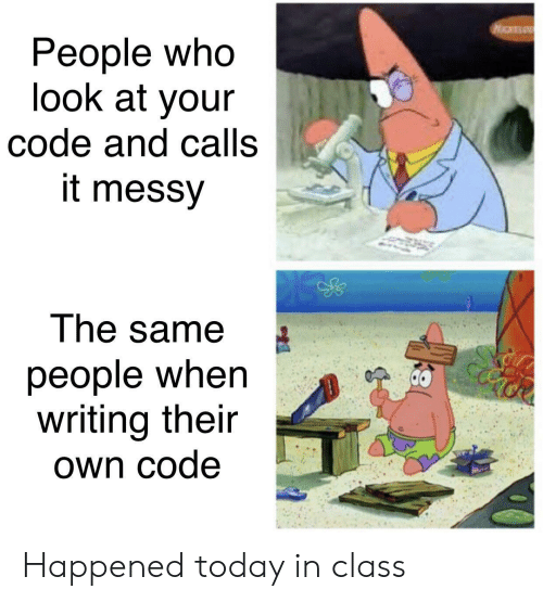messy: People who  look at your  code and calls  it messy  The same  people when  writing their  Own code Happened today in class