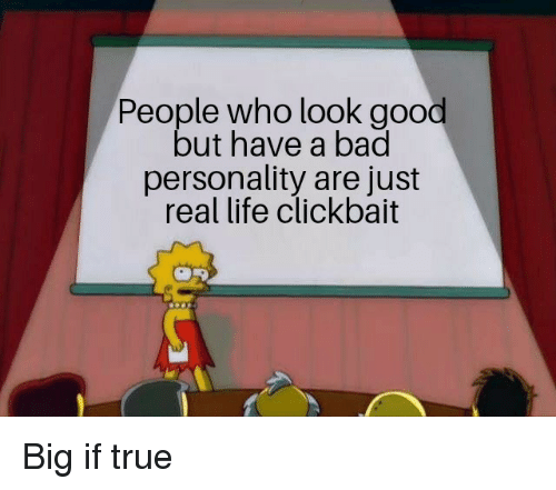 clickbait: People who look good  but have a bad  personality are just  real life clickbait Big if true
