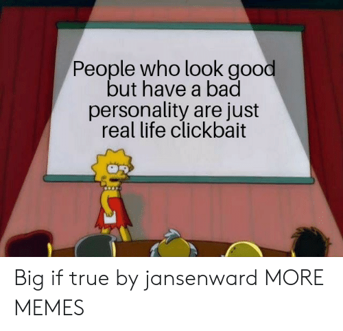 clickbait: People who look good  but have a bad  personality are just  real life clickbait Big if true by jansenward MORE MEMES
