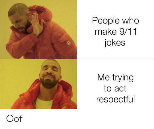 9 11 jokes: People who  make 9/11  jokes  Me trying  to act  respectful Oof