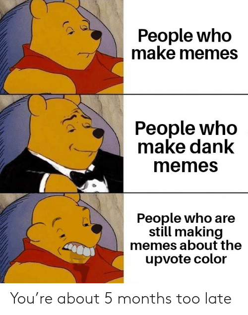 Dank, Memes, and Dank Memes: People who  make memes  People who  make dank  memes  People who are  still making  memes about the  upvote color You're about 5 months too late