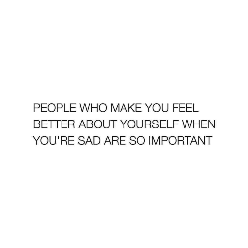 feel better: PEOPLE WHO MAKE YOU FEEL  BETTER ABOUT YOURSELF WHEN  YOU'RE SAD ARE SO IMPORTANT